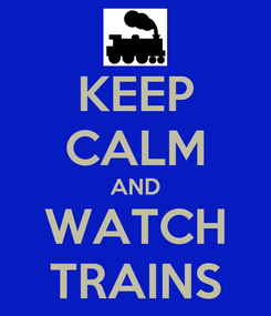 Poster: KEEP CALM AND WATCH TRAINS