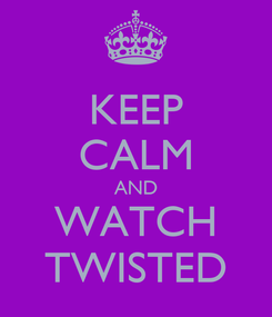 Poster: KEEP CALM AND WATCH TWISTED