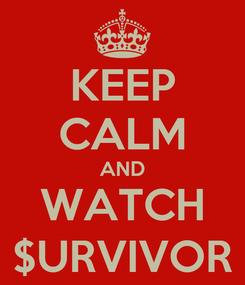 Poster: KEEP CALM AND WATCH $URVIVOR