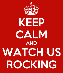 Poster: KEEP CALM AND WATCH US ROCKING