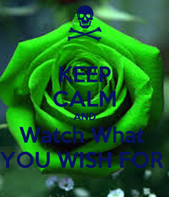 Poster: KEEP CALM AND Watch What  YOU WISH FOR