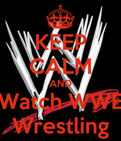 Poster: KEEP CALM AND Watch WWE Wrestling