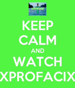 Poster: KEEP CALM AND WATCH XPROFACIX