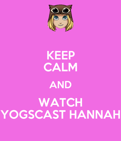Poster: KEEP CALM AND WATCH YOGSCAST HANNAH