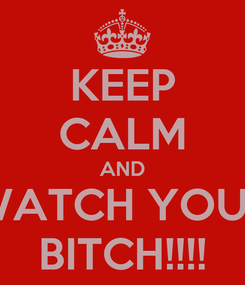 Poster: KEEP CALM AND WATCH YOUR BITCH!!!!