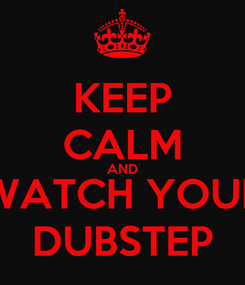Poster: KEEP CALM AND WATCH YOUR DUBSTEP