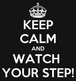 Poster: KEEP CALM AND WATCH  YOUR STEP!