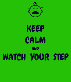 Poster: KEEP CALM AND WATCH  YOUR  STEP