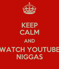 Poster: KEEP CALM AND WATCH YOUTUBE NIGGAS