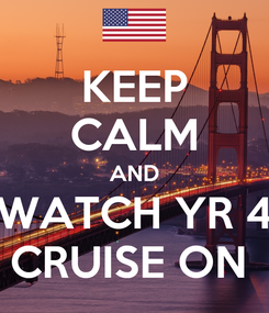 Poster: KEEP CALM AND WATCH YR 4 CRUISE ON