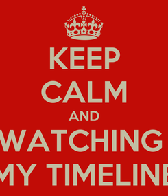 Poster: KEEP CALM AND WATCHING  MY TIMELINE