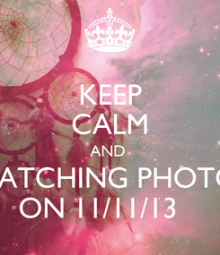 Poster: KEEP CALM AND  WATCHING PHOTOS ON 11/11/13
