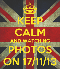 Poster: KEEP CALM AND WATCHING PHOTOS ON 17/11/13