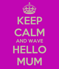 Poster: KEEP CALM AND WAVE HELLO MUM