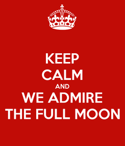 Poster: KEEP CALM AND WE ADMIRE THE FULL MOON