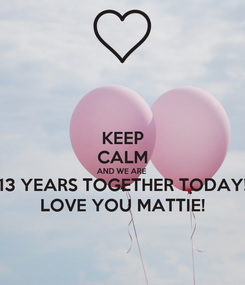 Poster: KEEP CALM AND WE ARE  13 YEARS TOGETHER TODAY! LOVE YOU MATTIE!