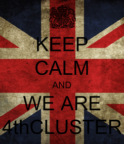 Poster: KEEP CALM AND WE ARE 4thCLUSTER