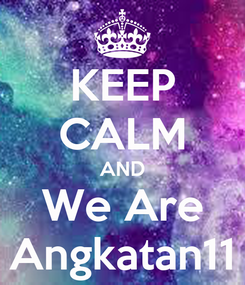 Poster: KEEP CALM AND We Are Angkatan11