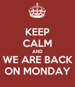 Poster: KEEP CALM AND WE ARE BACK ON MONDAY