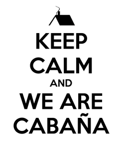 Poster: KEEP CALM AND WE ARE CABAÑA
