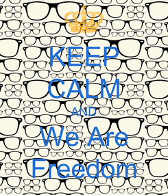 Poster: KEEP CALM AND We Are Freedom