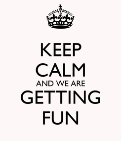 Poster: KEEP CALM AND WE ARE GETTING FUN