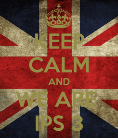 Poster: KEEP CALM AND WE ARE  IPS 3