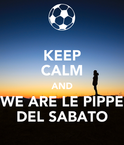 Poster: KEEP CALM AND WE ARE LE PIPPE DEL SABATO