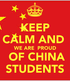 Poster: KEEP CALM AND   WE ARE  PROUD    OF CHINA   STUDENTS