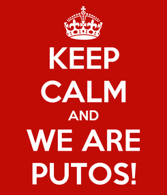 Poster: KEEP CALM AND WE ARE PUTOS!