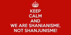 Poster: KEEP CALM AND WE ARE SHANIANISME, NOT SHANJUNISME!