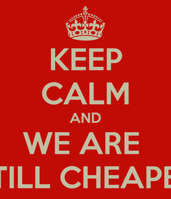 Poster: KEEP CALM AND WE ARE  STILL CHEAPER