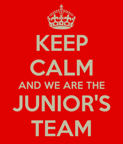 Poster: KEEP CALM AND WE ARE THE JUNIOR'S TEAM