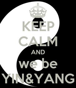 Poster: KEEP CALM AND we be YIN&YANG