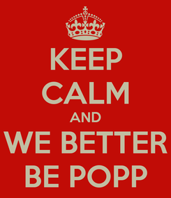 Poster: KEEP CALM AND WE BETTER BE POPP
