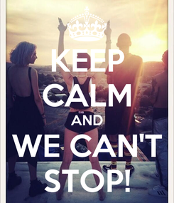 Poster: KEEP CALM AND WE CAN'T STOP!