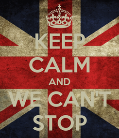 Poster: KEEP CALM AND WE CAN'T STOP