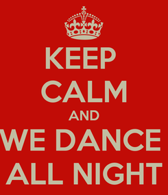 Poster: KEEP  CALM AND WE DANCE  ALL NIGHT
