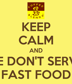Poster: KEEP CALM AND WE DON'T SERVE  FAST FOOD