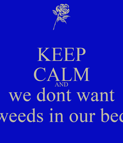 Poster: KEEP CALM AND we dont want weeds in our bed