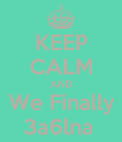 Poster: KEEP CALM AND We Finally 3a6lna