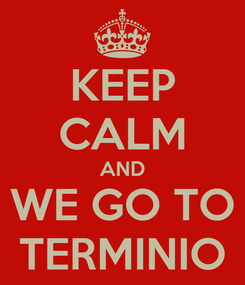 Poster: KEEP CALM AND WE GO TO TERMINIO