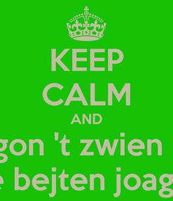 Poster: KEEP CALM AND We gon 't zwien deur De bejten joagen