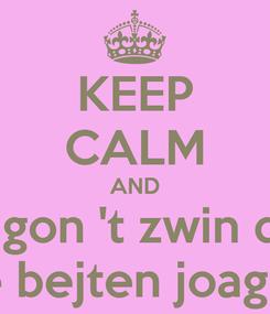 Poster: KEEP CALM AND We gon 't zwin deur de bejten joagen