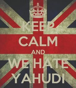 Poster: KEEP CALM AND WE HATE YAHUDI