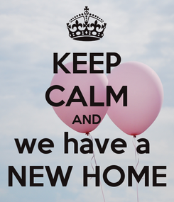 Poster: KEEP CALM AND we have a  NEW HOME