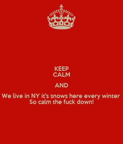 Poster: KEEP CALM AND We live in NY it's snows here every winter  So calm the fuck down!