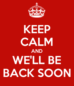 Poster: KEEP CALM AND WE'LL BE BACK SOON