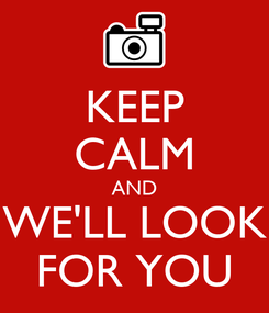Poster: KEEP CALM AND WE'LL LOOK FOR YOU