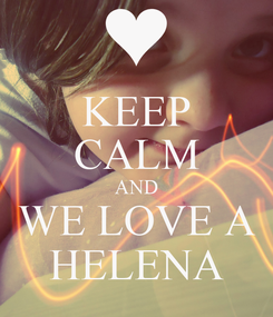 Poster: KEEP CALM AND WE LOVE A HELENA